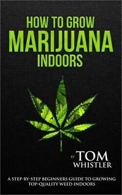 How to Grow Marijuana: Indoors - A Step-by-Step Beginner's Guide to Growing Top-