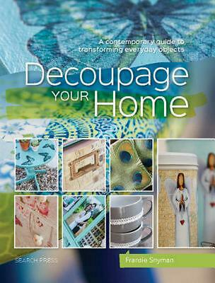 Decoupage Your Home: A Contemporary Guide to Transforming Everyday Objects by Fr