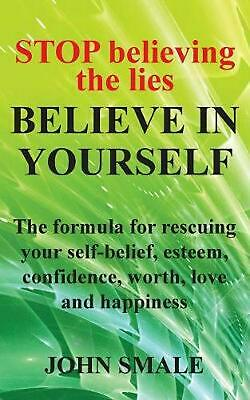 Stop Believing the Lies, Believe in Yourself: The formula for rescuing your self