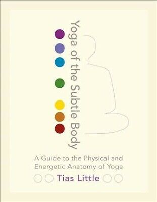 Yoga of the Subtle Body : A Guide to the Physical and Energetic Anatomy of Yo...