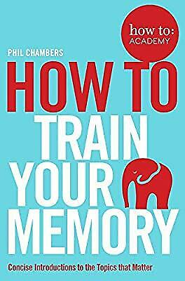 How To Train Your Memory (How To: Academy), Chambers, Phil, Used; Good Book