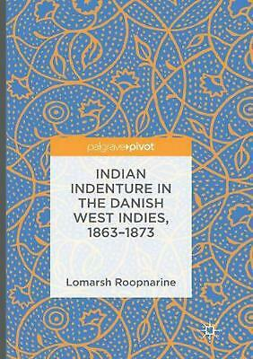 Indian Indenture in the Danish West Indies, 1863-1873 by Lomarsh Roopnarine Pape