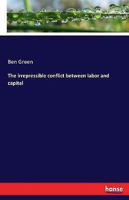 The Irrepressible Conflict Between Labor and Capital by Ben Green Paperback Book