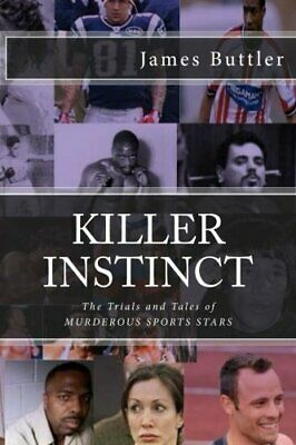 KILLER Instinct: The Trials & Tales of Murderous Sports Stars by James Buttler