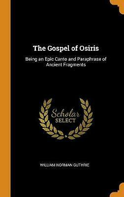 Gospel of Osiris: Being an Epic Canto and Paraphrase of Ancient Fragments by Wil