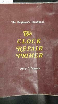 The Clock Repair Primer: The Beginners Handbook by Balcomb, Philip E.
