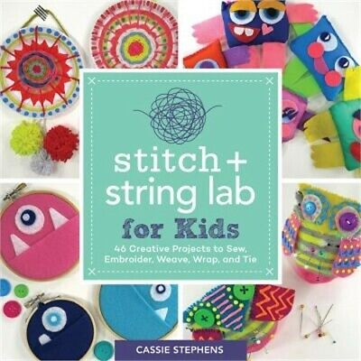 Stitch and String Lab for Kids: 40+ Creative Projects to Sew, Embroider, Weave,