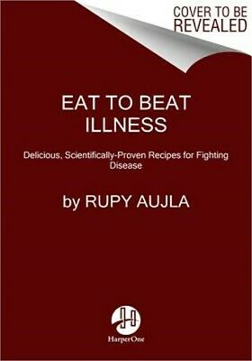 Eat to Beat Illness: 80 Simple, Delicious Recipes Inspired by the Science of Foo