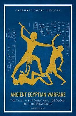 Ancient Egyptian Warfare: Tactics, Weapons and Ideology of the Pharaohs by Ian S