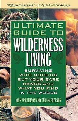 Ultimate Guide to Wilderness Living: Surviving with Nothing But Your Bare Hands