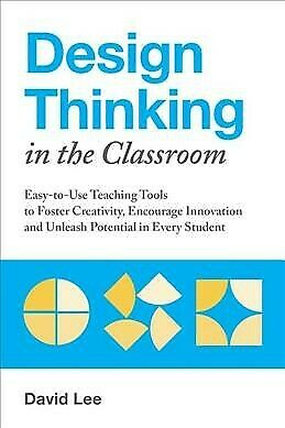 Design Thinking in the Classroom : Easy-to-Use Teaching Tools to Foster Creat...
