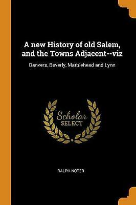 New History of Old Salem, and the Towns Adjacent--viz: Danvers, Beverly, Marbleh