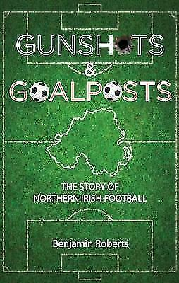 Gunshots & Goalposts : The Story of Northern Irish Football, Paperback by Rob...