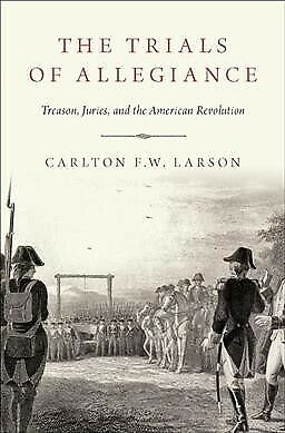Trials of Allegiance : Treason, Juries, and the American Revolution, Hardcove...