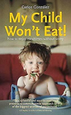 My Child Wont Eat!: How to enjoy mealtimes without worry, Carlos Gonz�lez, Used;