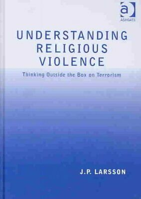 Understanding Religious Violence : Thinking Outside the Box on Terrorism, Har...