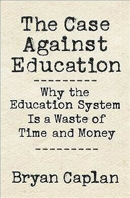 Case Against Education : Why the Education System Is a Waste of Time and Mone...