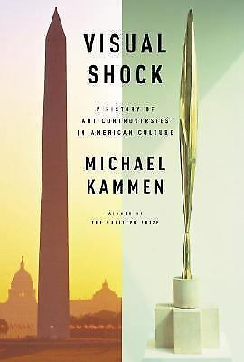 Visual Shock: A History of Art Controversies in American Culture by Kammen, Mic