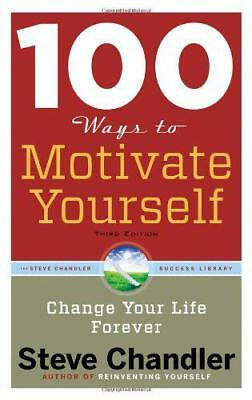 100 Ways To Motivate Yourself: Change Your Life Forever by Steve Chandler, NEW B