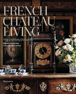 French Chateau Living : The Château Du Lude, Hardcover by De Nicolay, Barbara...