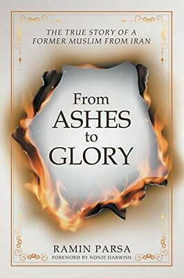 From Ashes to Glory: THE TRUE STORY OF A FORMER MUSLIM FROM IRAN by Parsa, Ra…