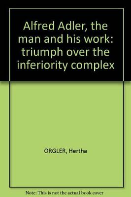 Alfred Adler, the man and his work: triumph over the inferiority complex; [Pa...