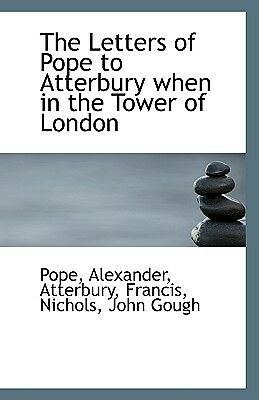 The Letters of Pope to Atterbury When in the Tower of London by Alexander, Po...