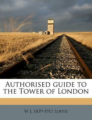 Authorised Guide to the Tower of London by Loftie, W. J. 1839 [Paperback]