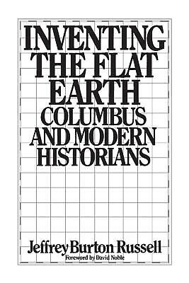 Inventing the Flat Earth: Columbus and Modern Historians by Jeffrey Burton Russe