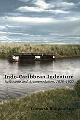 Indo-Caribbean Indenture: Resistance and Accommodation, 1838-1920 by Lomarsh Roo