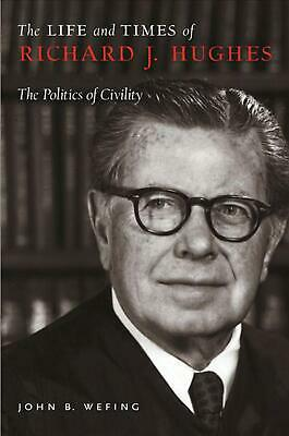 The Life and Times of Richard J. Hughes: The Politics of Civility by John B. Wef