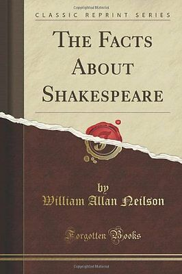 The Facts About Shakespeare (Classic Reprint) William Allan Neilson Forgotten Bo