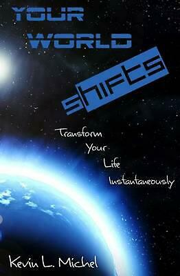 Your World Shifts: Transform Your Life Instantaneously by Kevin L. Michel (Engli