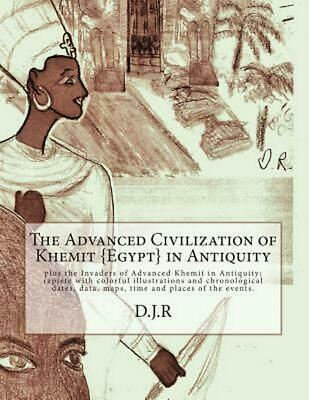 The Advanced Civilization of Khemit {Egypt} in Antiquity: And Invaders of Khemit