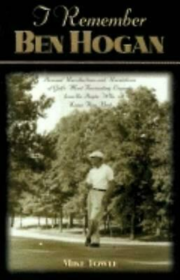 I Remember Ben Hogan: Personal Recollections and Revelations of Golf's Most Fasc