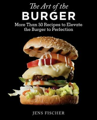 Art of the Burger: More Than 50 Recipes to Elevate America's Favorite Meal to Pe