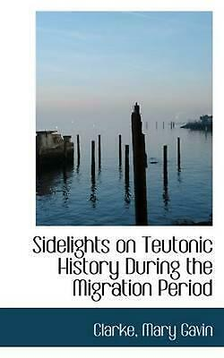 Sidelights on Teutonic History During the Migration Period by Clarke Mary Gavin