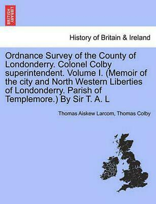 Ordnance Survey of the County of Londonderry. Colonel Colby Superintendent. Volu
