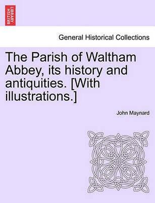 The Parish of Waltham Abbey, Its History and Antiquities. [With Illustrations.]