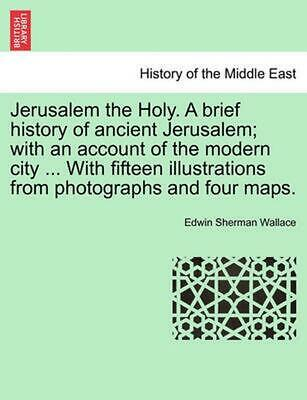 Jerusalem the Holy. a Brief History of Ancient Jerusalem; With an Account of the