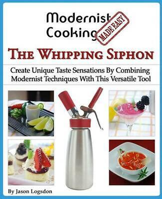 Modernist Cooking Made Easy: The Whipping Siphon: Create Unique Taste Sensations