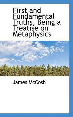 First and Fundamental Truths, Being a Treatise on Metaphysics by James Mccosh (E