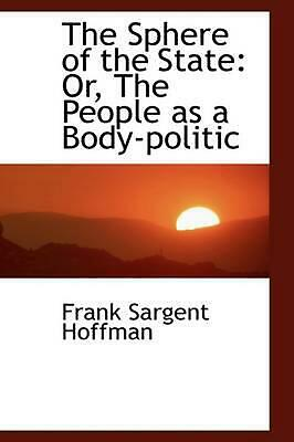 The Sphere of the State: Or, the People as a Body-Politic by Frank Sargent Hoffm