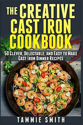 The Creative Cast Iron Cookbook: 50 Clever, Delectable, and Easy to Make Cast Ir