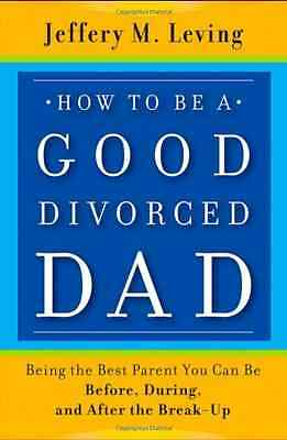 How to be a Good Divorced Dad: Being the Best Parent Yo - Paperback NEW Leving,