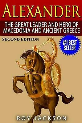 Alexander: The Great Leader and Hero of Macedonia and Ancient Greece by Roy Jack