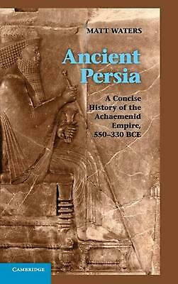 Ancient Persia: A Concise History of the Achaemenid Empire, 550-330 BCE by Matt