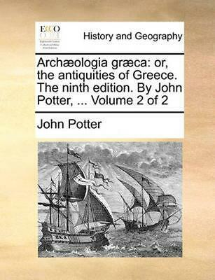 Arch]ologia Gr]ca: Or, the Antiquities of Greece. the Ninth Edition. by John Pot