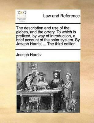 The Description and Use of the Globes, and the Orrery. to Which Is Prefixed, by