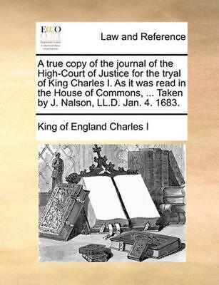 A True Copy of the Journal of the High-Court of Justice for the Tryal of King Ch